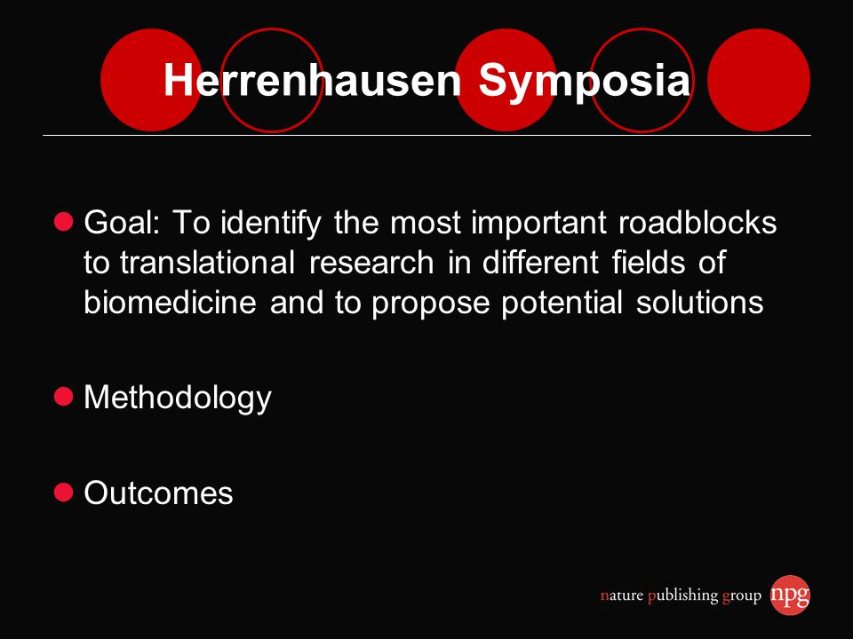 Herrenhausen Symposia Goal: To identify the most important roadblocks to translational research in different fields of biomedicine and to propose potential solutions Methodology Outcomes