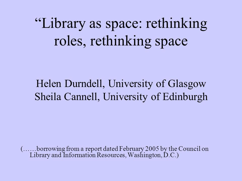 Library as space: rethinking roles, rethinking space Helen Durndell, University of Glasgow Sheila Cannell, University of Edinburgh (……borrowing from a report dated February 2005 by the Council on Library and Information Resources, Washington, D.C.)