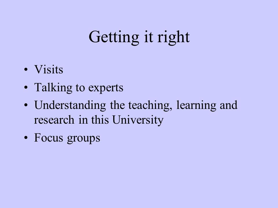 Getting it right Visits Talking to experts Understanding the teaching, learning and research in this University Focus groups