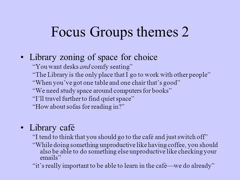 Focus Groups themes 2 Library zoning of space for choice You want desks and comfy seating The Library is the only place that I go to work with other people When youve got one table and one chair thats good We need study space around computers for books Ill travel further to find quiet space How about sofas for reading in.