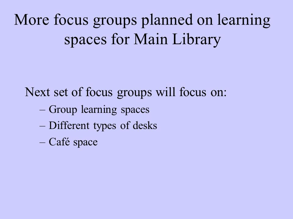 More focus groups planned on learning spaces for Main Library Next set of focus groups will focus on: –Group learning spaces –Different types of desks –Café space