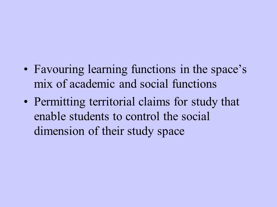 Favouring learning functions in the spaces mix of academic and social functions Permitting territorial claims for study that enable students to control the social dimension of their study space
