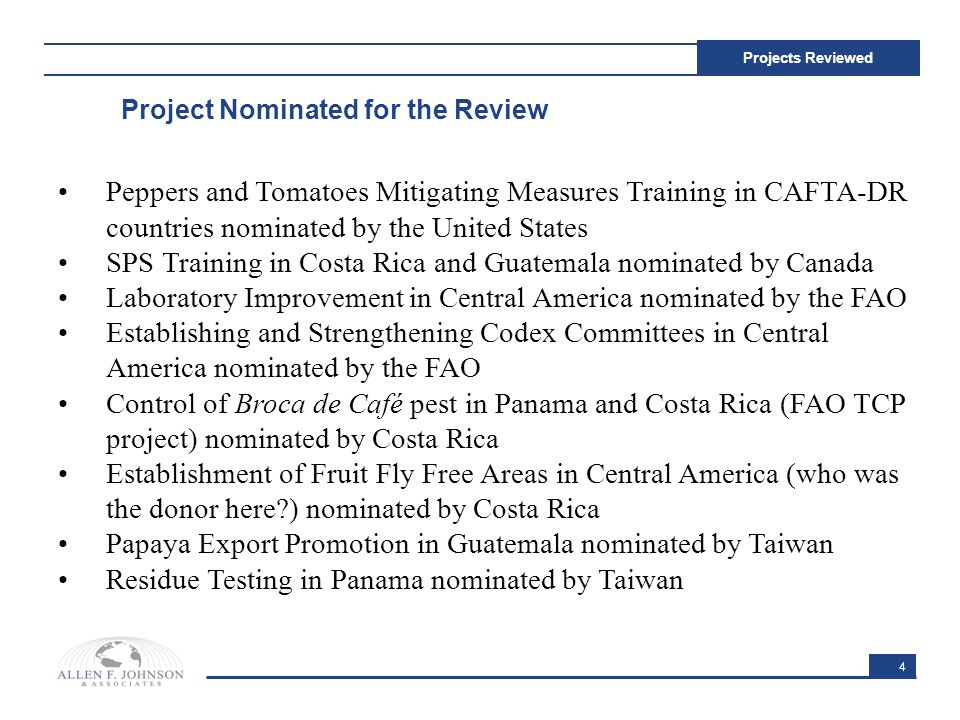4 Projects Reviewed Peppers and Tomatoes Mitigating Measures Training in CAFTA-DR countries nominated by the United States SPS Training in Costa Rica and Guatemala nominated by Canada Laboratory Improvement in Central America nominated by the FAO Establishing and Strengthening Codex Committees in Central America nominated by the FAO Control of Broca de Café pest in Panama and Costa Rica (FAO TCP project) nominated by Costa Rica Establishment of Fruit Fly Free Areas in Central America (who was the donor here ) nominated by Costa Rica Papaya Export Promotion in Guatemala nominated by Taiwan Residue Testing in Panama nominated by Taiwan Project Nominated for the Review
