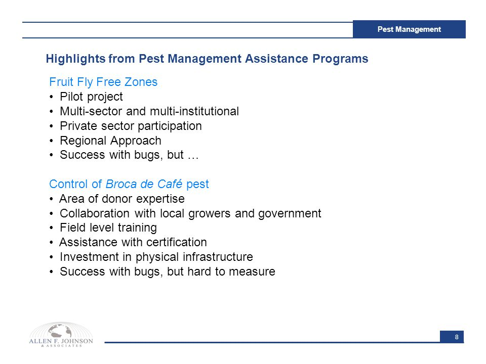 8 Pest Management Highlights from Pest Management Assistance Programs Fruit Fly Free Zones Pilot project Multi-sector and multi-institutional Private sector participation Regional Approach Success with bugs, but … Control of Broca de Café pest Area of donor expertise Collaboration with local growers and government Field level training Assistance with certification Investment in physical infrastructure Success with bugs, but hard to measure