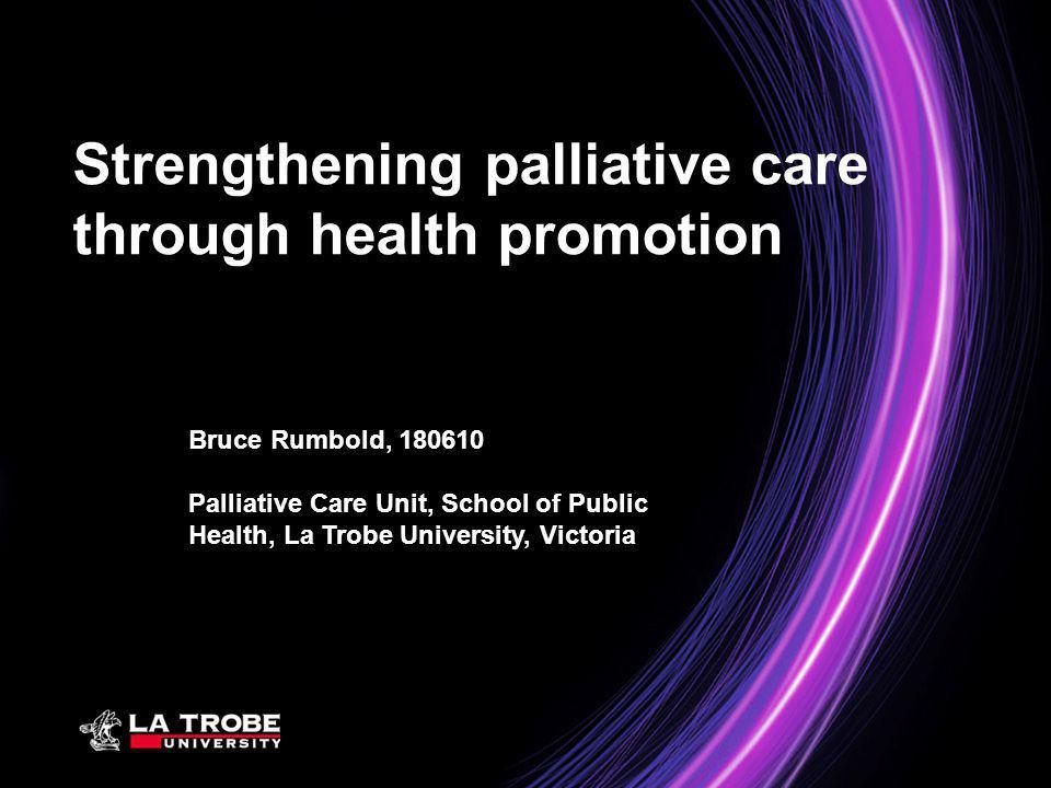 Bruce Rumbold, 180610 Palliative Care Unit, School of Public Health, La Trobe University, Victoria Strengthening palliative care through health promot