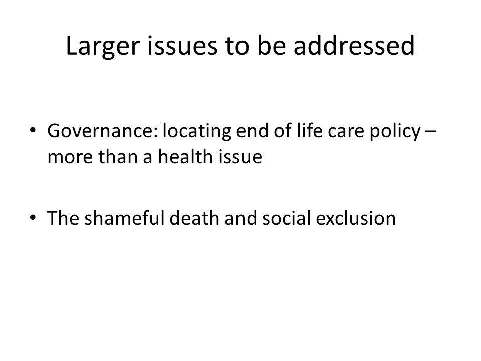 Larger issues to be addressed Governance: locating end of life care policy – more than a health issue The shameful death and social exclusion