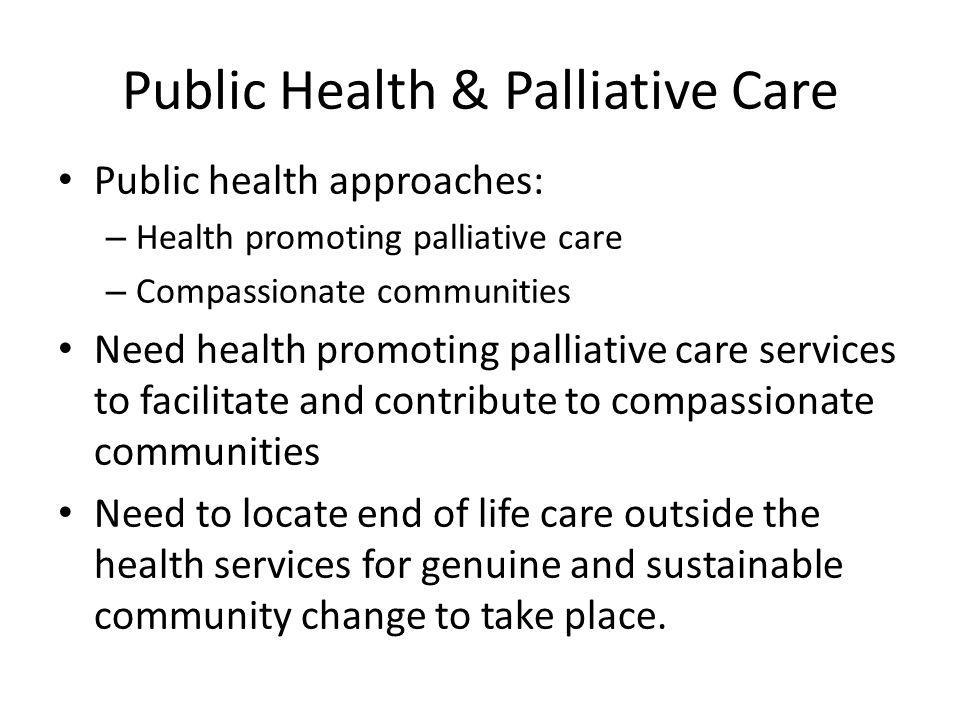 Public Health & Palliative Care Public health approaches: – Health promoting palliative care – Compassionate communities Need health promoting palliat