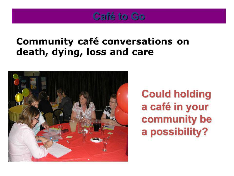 Community café conversations on death, dying, loss and care Café to Go Could holding a café in your community be a possibility?