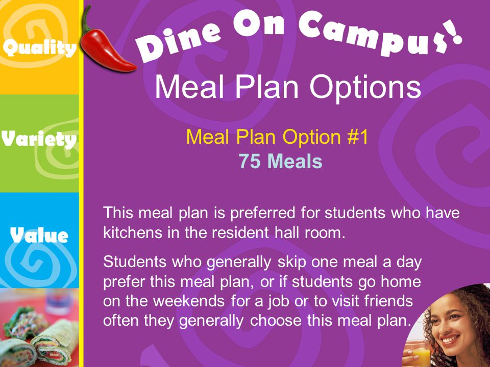 Meal Plan Options Meal Plan Option #1 75 Meals This meal plan is preferred for students who have kitchens in the resident hall room.