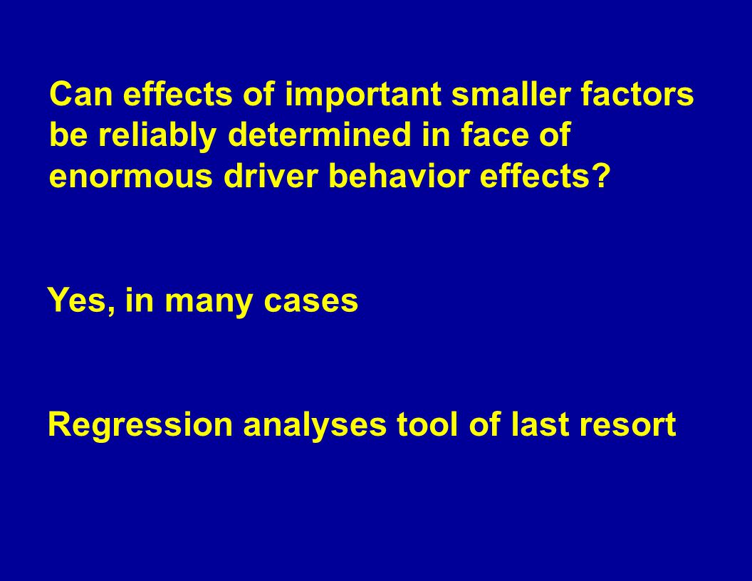 Regression analyses tool of last resort Yes, in many cases Can effects of important smaller factors be reliably determined in face of enormous driver behavior effects