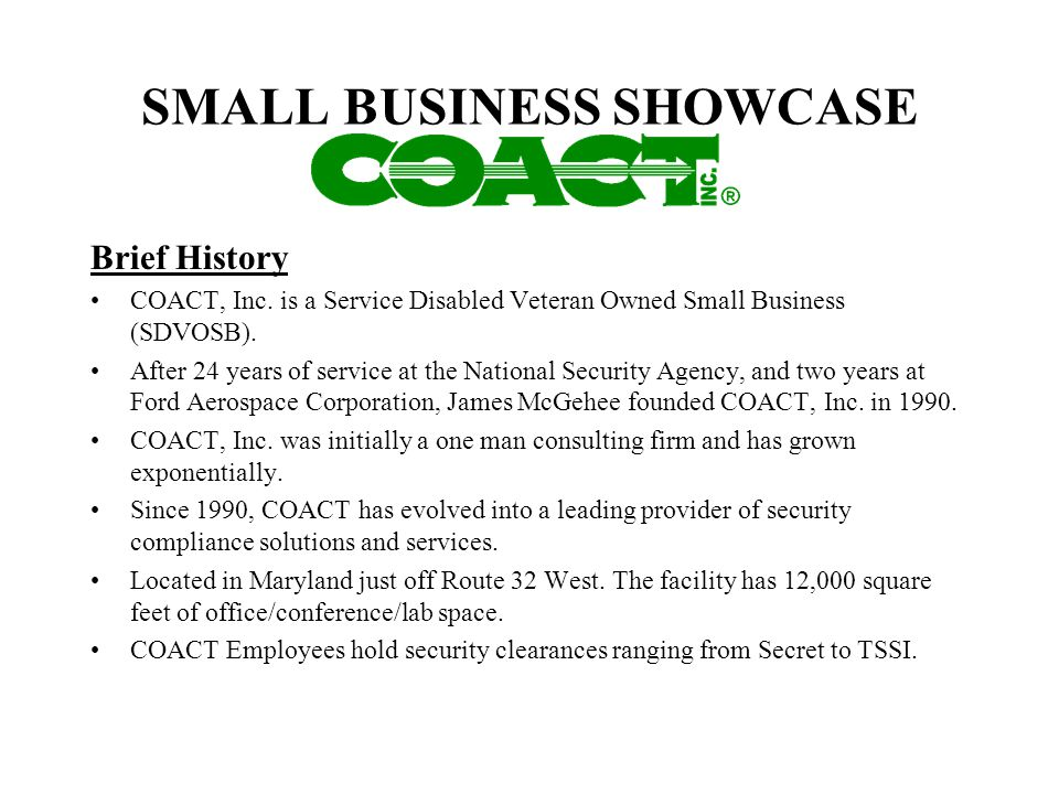 SMALL BUSINESS SHOWCASE Brief History COACT, Inc. is a Service Disabled Veteran Owned Small Business (SDVOSB). After 24 years of service at the Nation