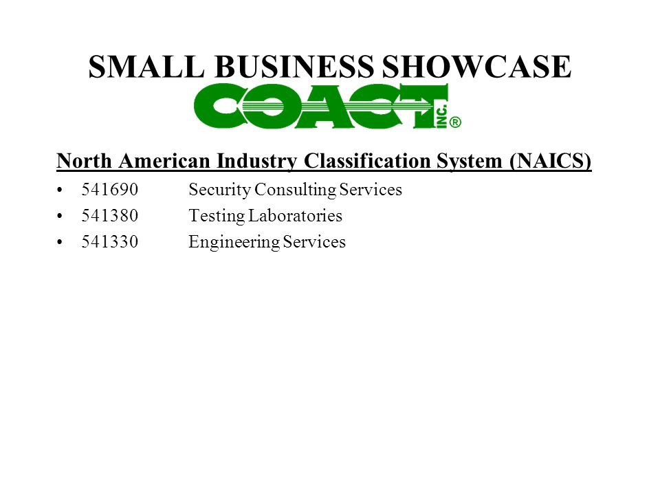 SMALL BUSINESS SHOWCASE North American Industry Classification System (NAICS) 541690Security Consulting Services 541380Testing Laboratories 541330 Eng