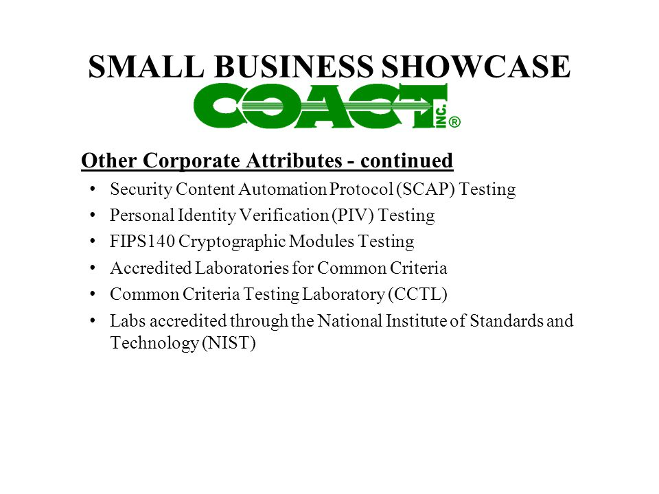 SMALL BUSINESS SHOWCASE Other Corporate Attributes - continued Security Content Automation Protocol (SCAP) Testing Personal Identity Verification (PIV