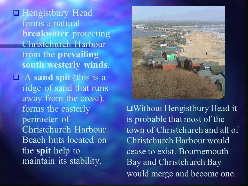 Hengistbury Head forms a natural breakwater protecting Christchurch Harbour from the prevailing south westerly winds. A sand spit (this is a ridge of