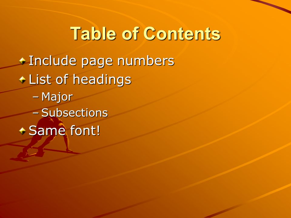 Table of Contents Include page numbers List of headings –Major –Subsections Same font!