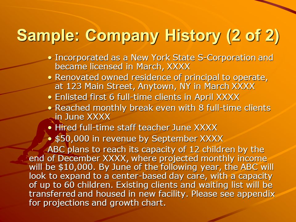 Sample: Company History (2 of 2) Incorporated as a New York State S-Corporation and became licensed in March, XXXXIncorporated as a New York State S-Corporation and became licensed in March, XXXX Renovated owned residence of principal to operate, at 123 Main Street, Anytown, NY in March XXXXRenovated owned residence of principal to operate, at 123 Main Street, Anytown, NY in March XXXX Enlisted first 6 full-time clients in April XXXXEnlisted first 6 full-time clients in April XXXX Reached monthly break even with 8 full-time clients in June XXXXReached monthly break even with 8 full-time clients in June XXXX Hired full-time staff teacher June XXXXHired full-time staff teacher June XXXX $50,000 in revenue by September XXXX$50,000 in revenue by September XXXX ABC plans to reach its capacity of 12 children by the end of December XXXX, where projected monthly income will be $10,000.