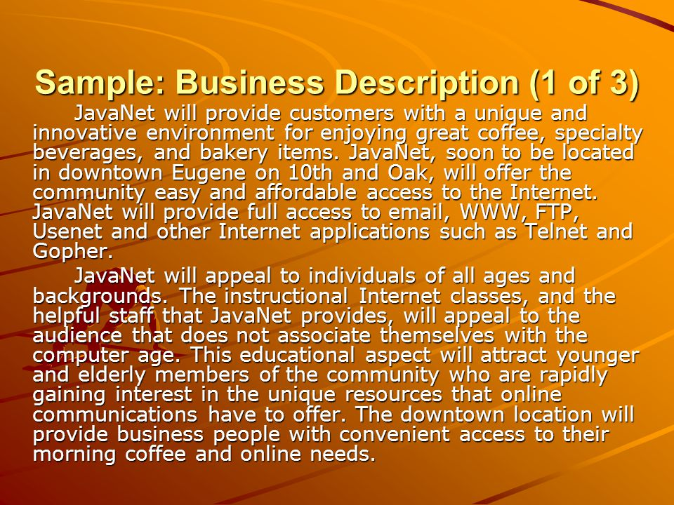 Sample: Business Description (1 of 3) JavaNet will provide customers with a unique and innovative environment for enjoying great coffee, specialty beverages, and bakery items.
