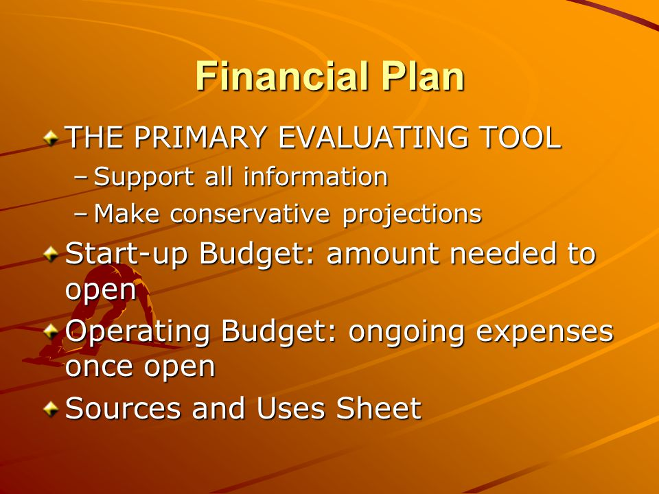 Financial Plan THE PRIMARY EVALUATING TOOL –Support all information –Make conservative projections Start-up Budget: amount needed to open Operating Budget: ongoing expenses once open Sources and Uses Sheet