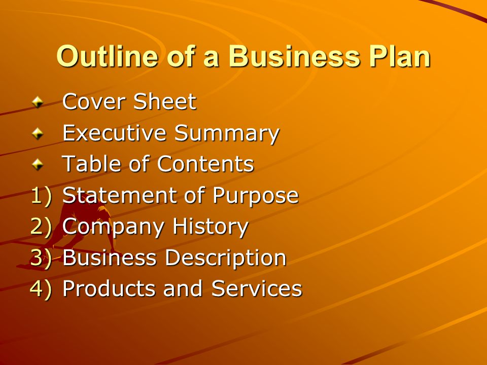Outline of a Business Plan Cover Sheet Executive Summary Table of Contents 1)Statement of Purpose 2)Company History 3)Business Description 4)Products and Services