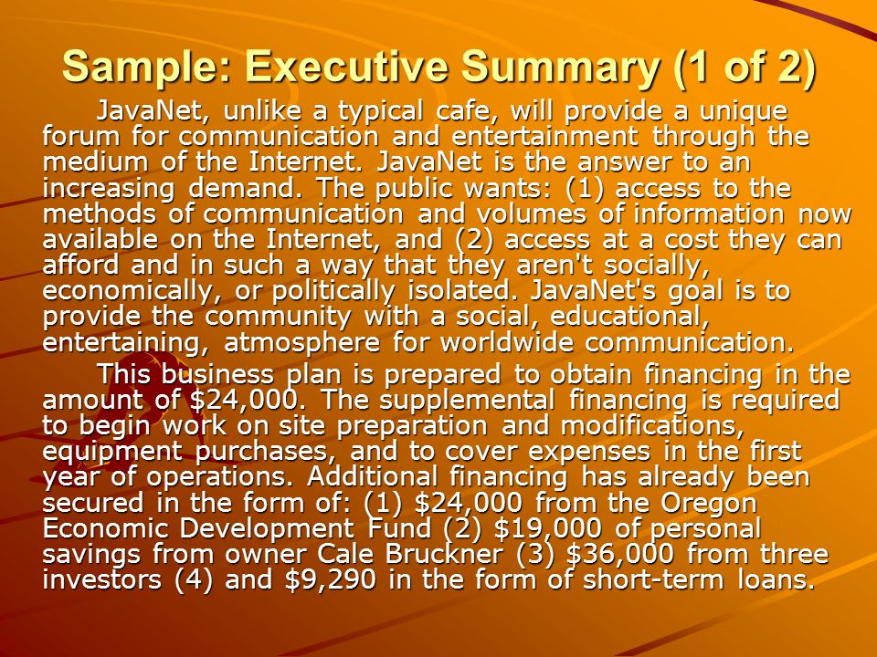 Sample: Executive Summary (1 of 2) JavaNet, unlike a typical cafe, will provide a unique forum for communication and entertainment through the medium of the Internet.