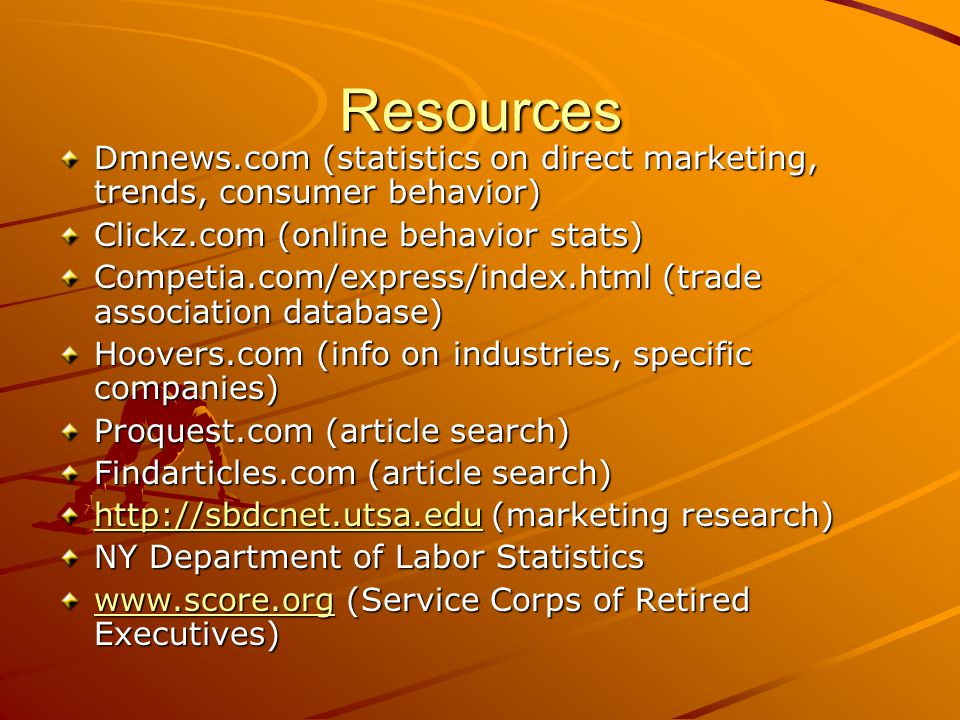 Resources Dmnews.com (statistics on direct marketing, trends, consumer behavior) Clickz.com (online behavior stats) Competia.com/express/index.html (trade association database) Hoovers.com (info on industries, specific companies) Proquest.com (article search) Findarticles.com (article search)   (marketing research)   NY Department of Labor Statistics   (Service Corps of Retired Executives)