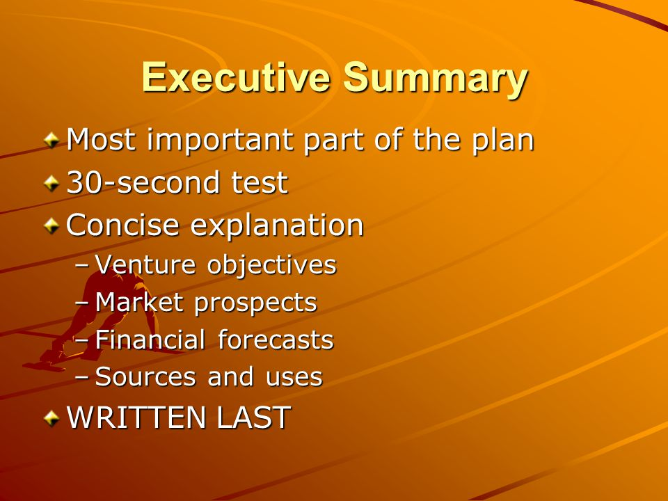 Executive Summary Most important part of the plan 30-second test Concise explanation –Venture objectives –Market prospects –Financial forecasts –Sources and uses WRITTEN LAST