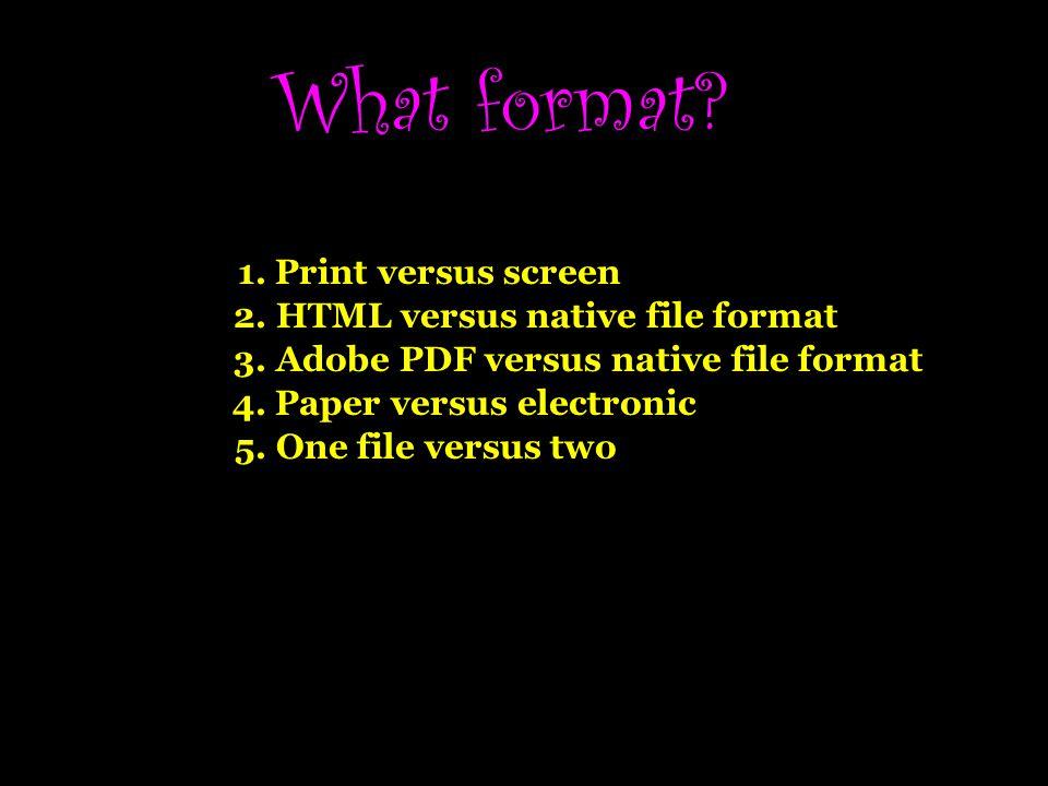 What format.1. Print versus screen 2. HTML versus native file format 3.