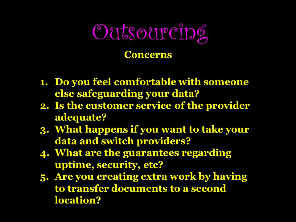 Outsourcing Concerns 1.Do you feel comfortable with someone else safeguarding your data.