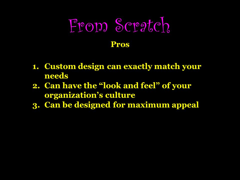 From Scratch Pros 1.Custom design can exactly match your needs 2.Can have the look and feel of your organizations culture 3.Can be designed for maximum appeal