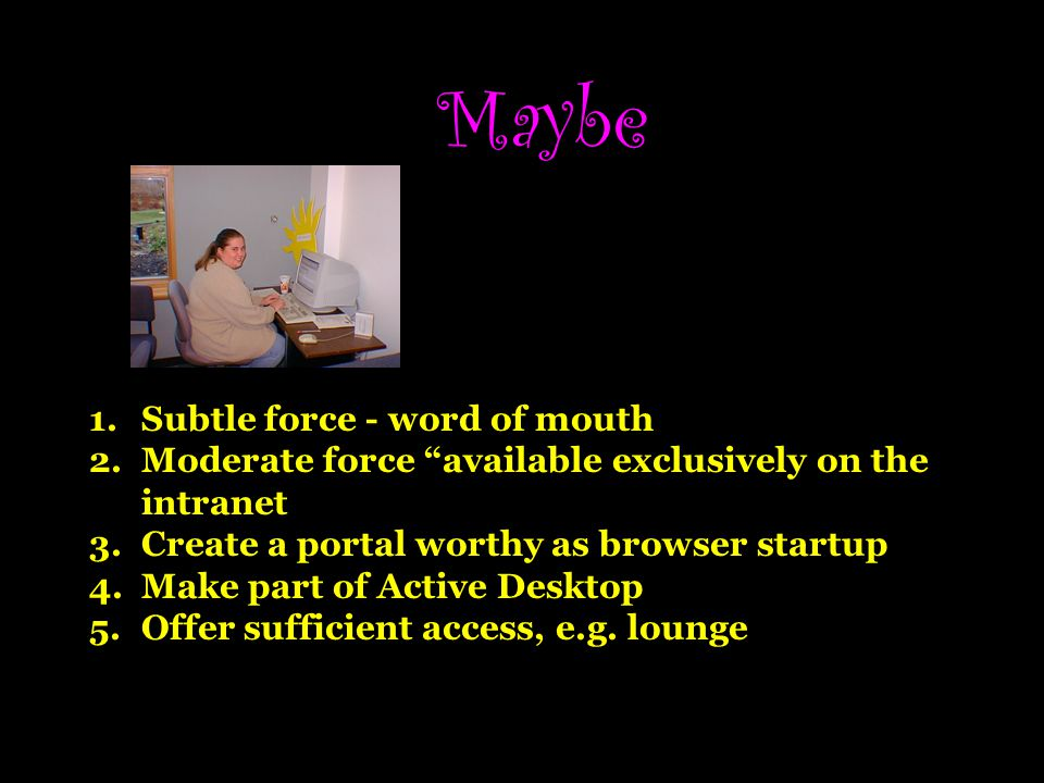 Maybe 1.Subtle force - word of mouth 2.Moderate force available exclusively on the intranet 3.Create a portal worthy as browser startup 4.Make part of Active Desktop 5.Offer sufficient access, e.g.