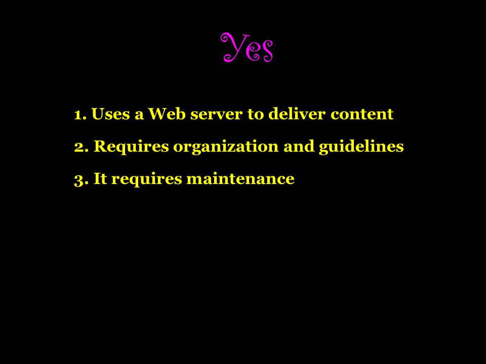 Yes 1.Uses a Web server to deliver content 2. Requires organization and guidelines 3.