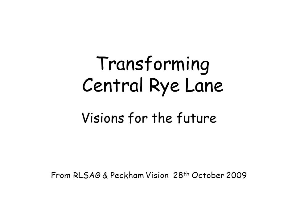Transforming Central Rye Lane Visions for the future From RLSAG & Peckham Vision 28 th October 2009