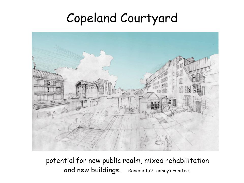 Copeland Courtyard potential for new public realm, mixed rehabilitation and new buildings. Benedict OLooney architect