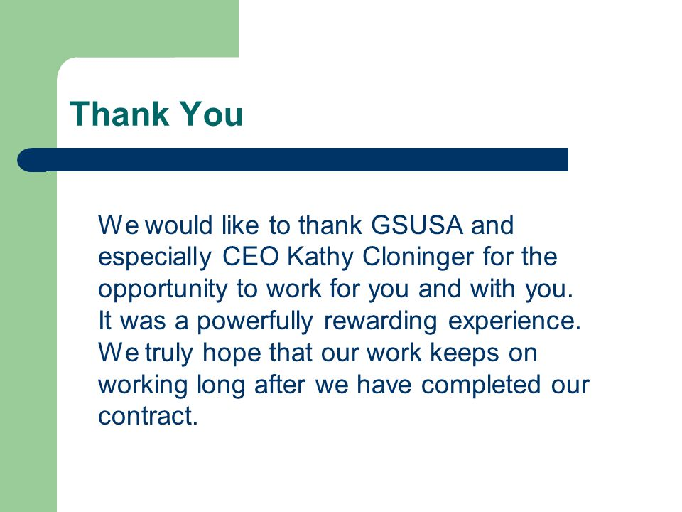 Thank You We would like to thank GSUSA and especially CEO Kathy Cloninger for the opportunity to work for you and with you.