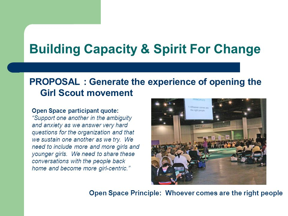Building Capacity & Spirit For Change PROPOSAL : Generate the experience of opening the Girl Scout movement Open Space Principle: Whoever comes are the right people Open Space participant quote: Support one another in the ambiguity and anxiety as we answer very hard questions for the organization and that we sustain one another as we try.