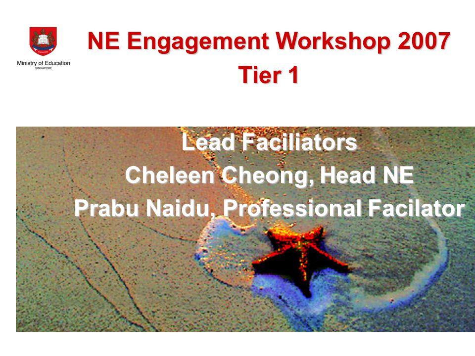 NE Engagement Workshop 2007 Tier 1 Lead Faciliators Cheleen Cheong, Head NE Prabu Naidu, Professional Facilator