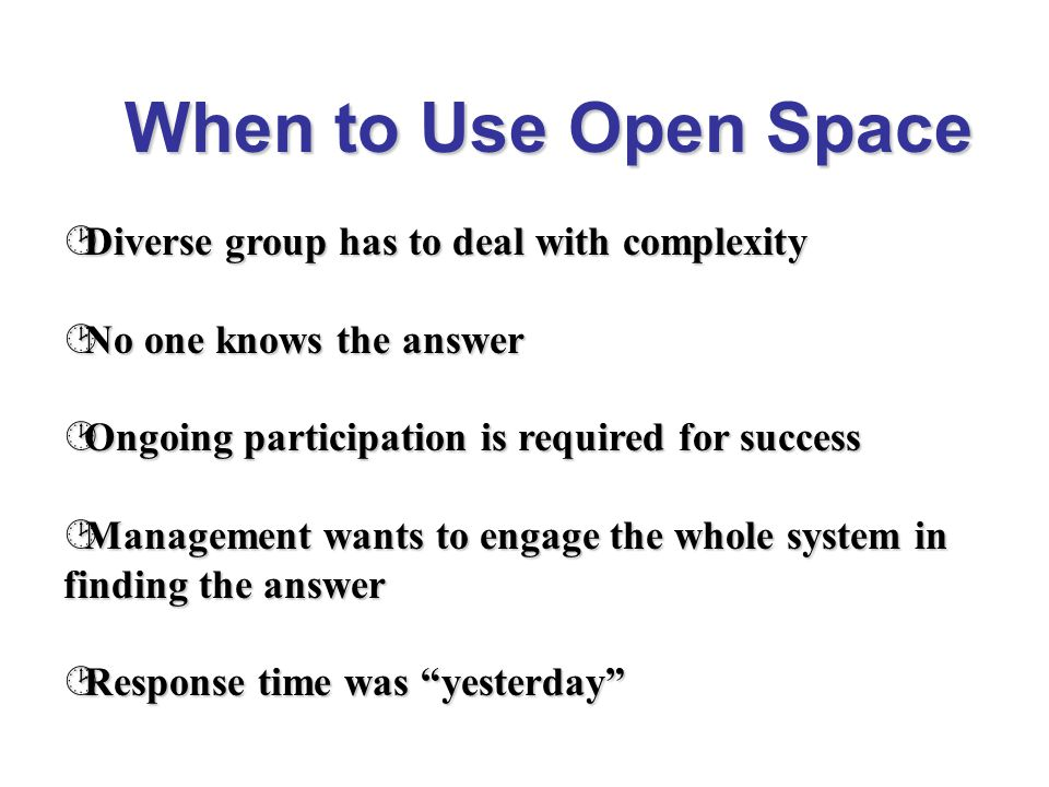 ¹ When the Answer is already known ¹ Sponsors think they know the answer ¹ Sponsors feel that they need to be in charge and in control When NOT to Use Open Space