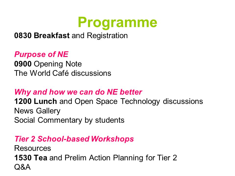 Programme 0830 Breakfast and Registration Purpose of NE 0900 Opening Note The World Café discussions Why and how we can do NE better 1200 Lunch and Open Space Technology discussions News Gallery Social Commentary by students Tier 2 School-based Workshops Resources 1530 Tea and Prelim Action Planning for Tier 2 Q&A