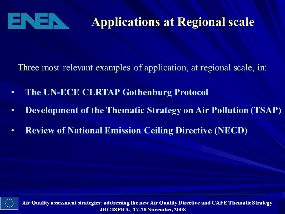 Air Quality assessment strategies: addressing the new Air Quality Directive and CAFE Thematic Strategy JRC ISPRA, 17-18 November, 2008 Applications at Regional scale The UN-ECE CLRTAP Gothenburg Protocol Development of the Thematic Strategy on Air Pollution (TSAP) Review of National Emission Ceiling Directive (NECD) Three most relevant examples of application, at regional scale, in: