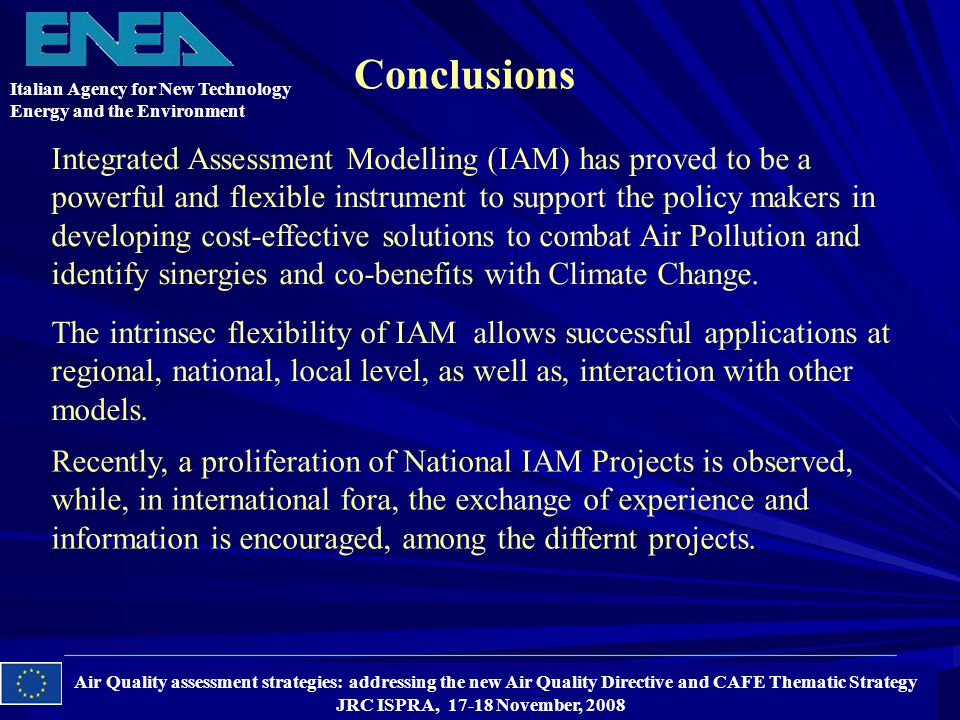Air Quality assessment strategies: addressing the new Air Quality Directive and CAFE Thematic Strategy JRC ISPRA, 17-18 November, 2008 Conclusions Italian Agency for New Technology Energy and the Environment Integrated Assessment Modelling (IAM) has proved to be a powerful and flexible instrument to support the policy makers in developing cost-effective solutions to combat Air Pollution and identify sinergies and co-benefits with Climate Change.