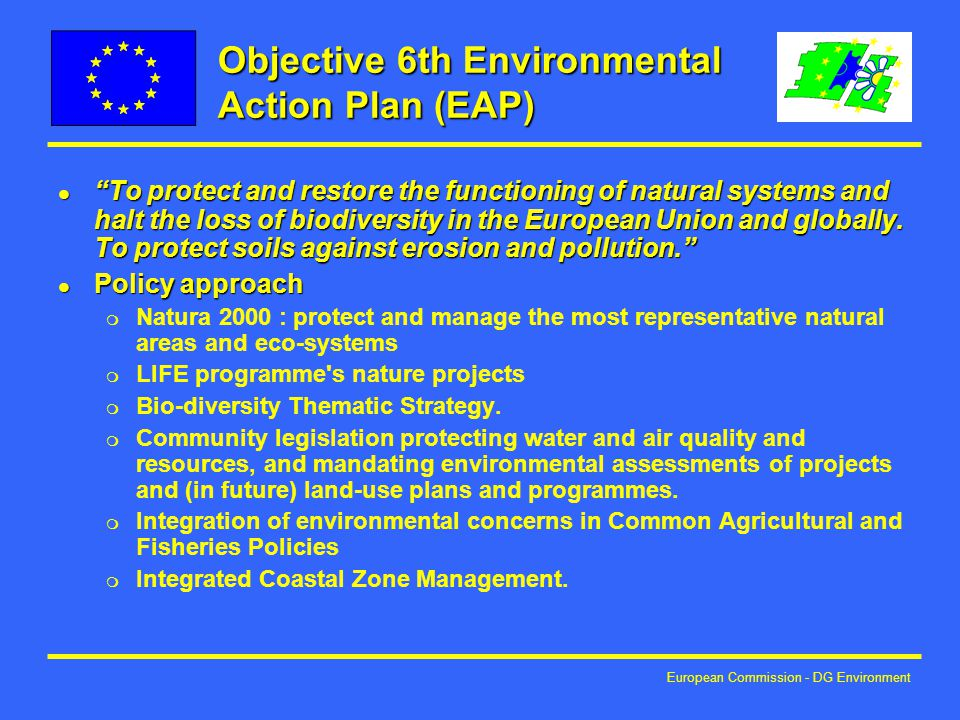 European Commission - DG Environment Objective 6th Environmental Action Plan (EAP) l To protect and restore the functioning of natural systems and halt the loss of biodiversity in the European Union and globally.