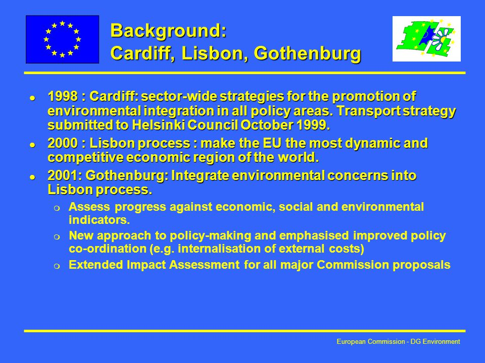 European Commission - DG Environment Background: Cardiff, Lisbon, Gothenburg l 1998 : Cardiff: sector-wide strategies for the promotion of environmental integration in all policy areas.