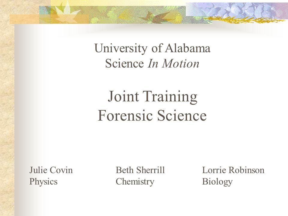 University of Alabama Science In Motion Joint Training Forensic Science Julie CovinBeth SherrillLorrie Robinson PhysicsChemistry Biology