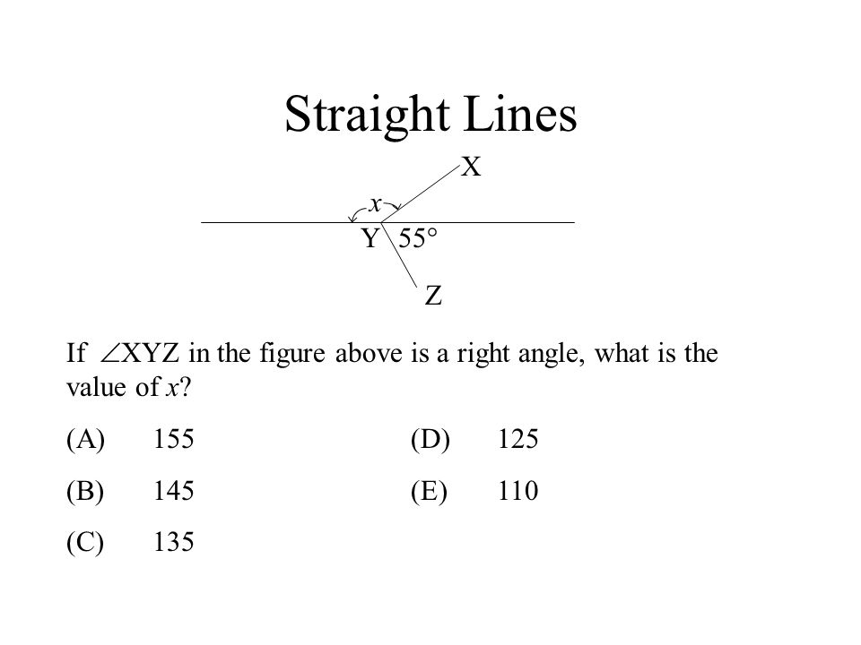 Straight Lines X Z Y x If XYZ in the figure above is a right angle, what is the value of x? (A)155(D)125 (B)145(E)110 (C)135 55°