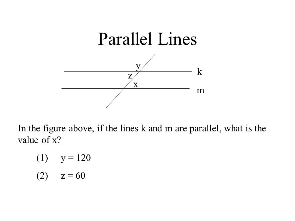 Parallel Lines k m y x z In the figure above, if the lines k and m are parallel, what is the value of x? (1)y = 120 (2)z = 60