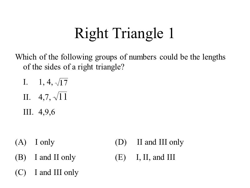 Right Triangle 1 Which of the following groups of numbers could be the lengths of the sides of a right triangle? I.1, 4, II.4,7, III.4,9,6 (A) I only(