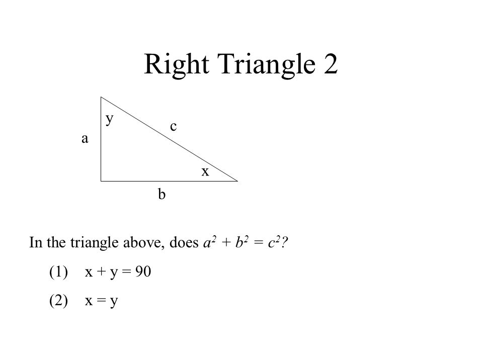 Right Triangle 2 In the triangle above, does a 2 + b 2 = c 2 ? (1)x + y = 90 (2)x = y c a b y x