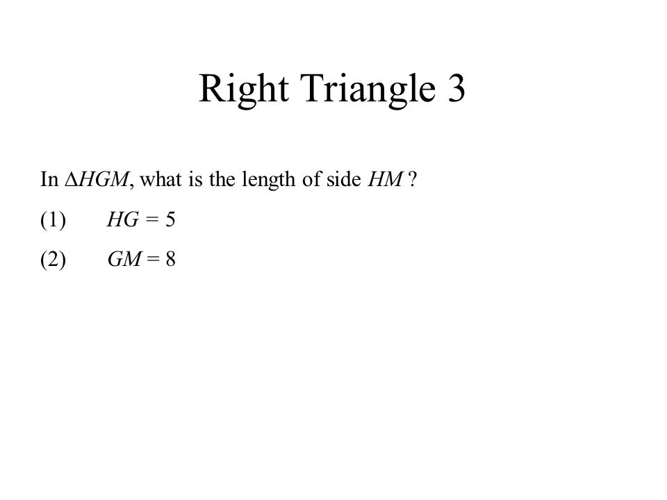 Right Triangle 3 In HGM, what is the length of side HM ? (1)HG = 5 (2)GM = 8
