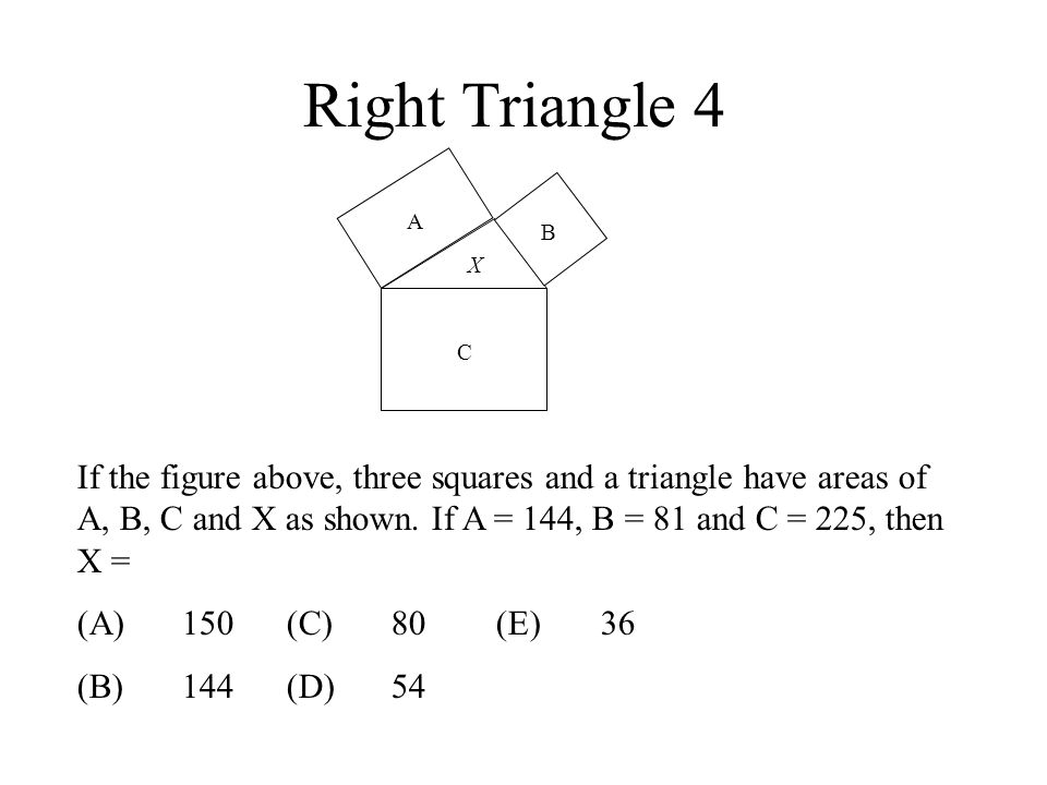 Right Triangle 4 A B C X If the figure above, three squares and a triangle have areas of A, B, C and X as shown. If A = 144, B = 81 and C = 225, then