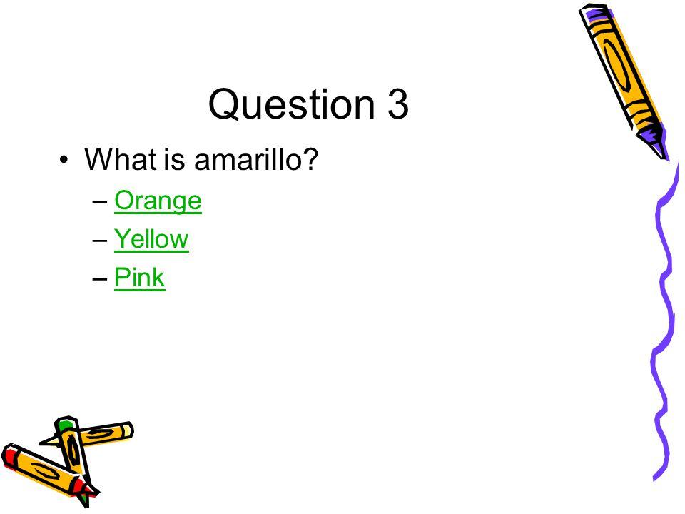 Question 3 What is amarillo –OrangeOrange –YellowYellow –PinkPink
